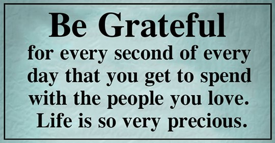 Life is so precious be grateful